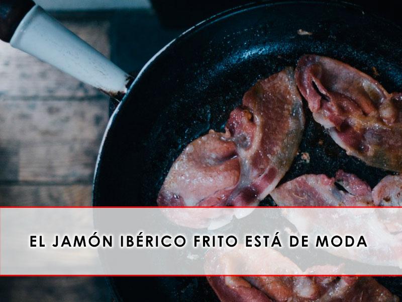 el jamón ibérico frito está de moda