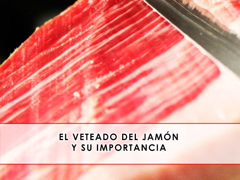 El veteado dle jamón y su importancia - Grupo Julián Becerro